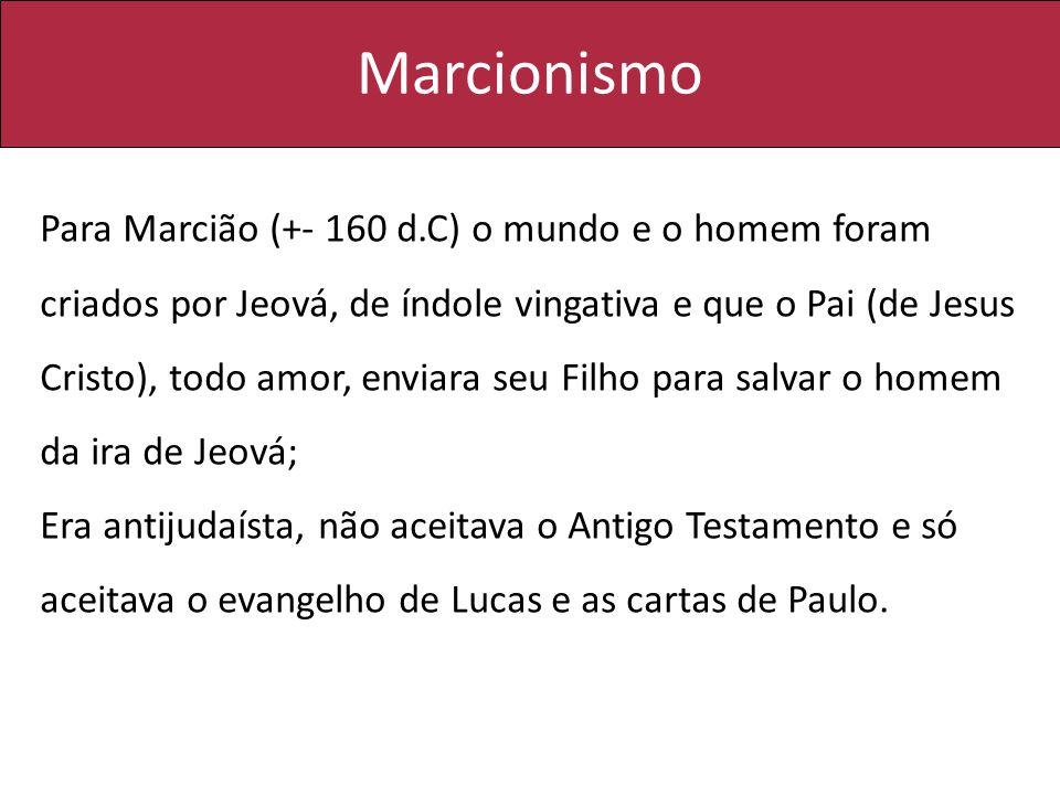 Marcionismo Para Marcião (+- 160 d.C) o mundo e o homem foram criados por Jeová, de índole vingativa e que o Pai (de Jesus Cristo), todo amor, enviara