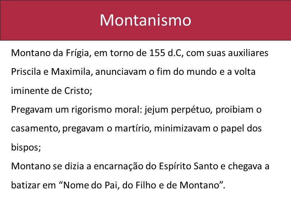 Montanismo Montano da Frígia, em torno de 155 d.C, com suas auxiliares Priscila e Maximila, anunciavam o fim do mundo e a volta iminente de Cristo; Pr
