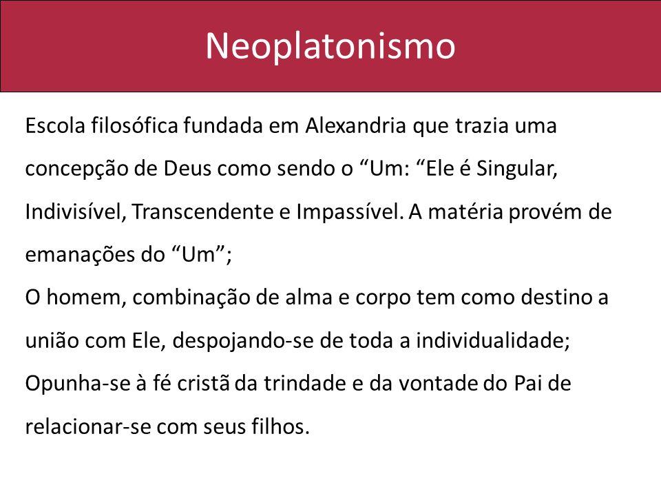 Neoplatonismo Escola filosófica fundada em Alexandria que trazia uma concepção de Deus como sendo o Um: Ele é Singular, Indivisível, Transcendente e I