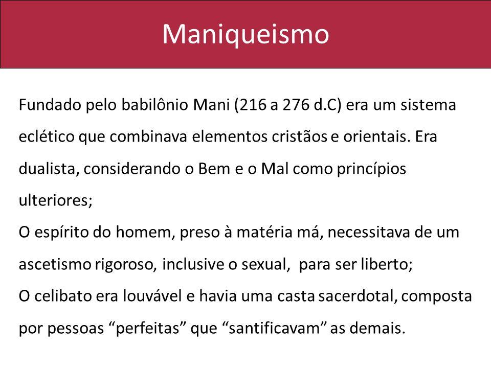 Maniqueismo Fundado pelo babilônio Mani (216 a 276 d.C) era um sistema eclético que combinava elementos cristãos e orientais. Era dualista, consideran