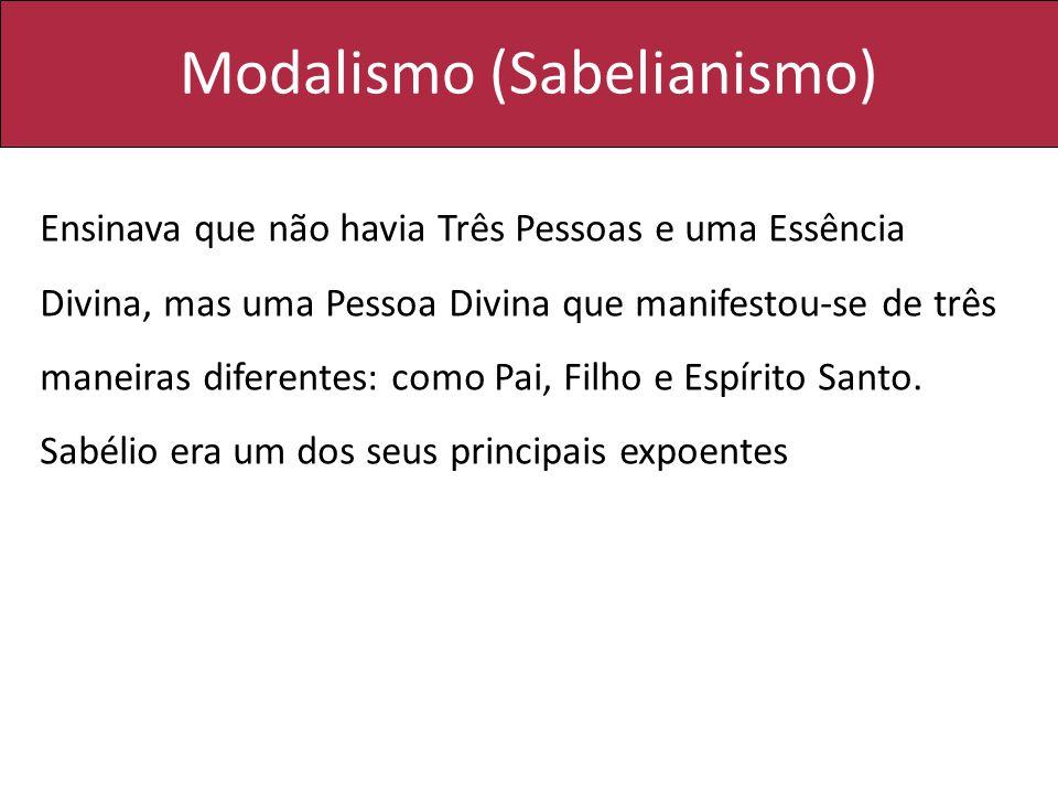 Modalismo (Sabelianismo) Ensinava que não havia Três Pessoas e uma Essência Divina, mas uma Pessoa Divina que manifestou-se de três maneiras diferente