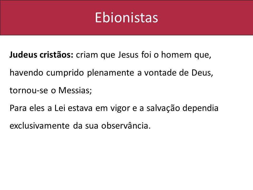 Ebionistas Judeus cristãos: criam que Jesus foi o homem que, havendo cumprido plenamente a vontade de Deus, tornou-se o Messias; Para eles a Lei estav