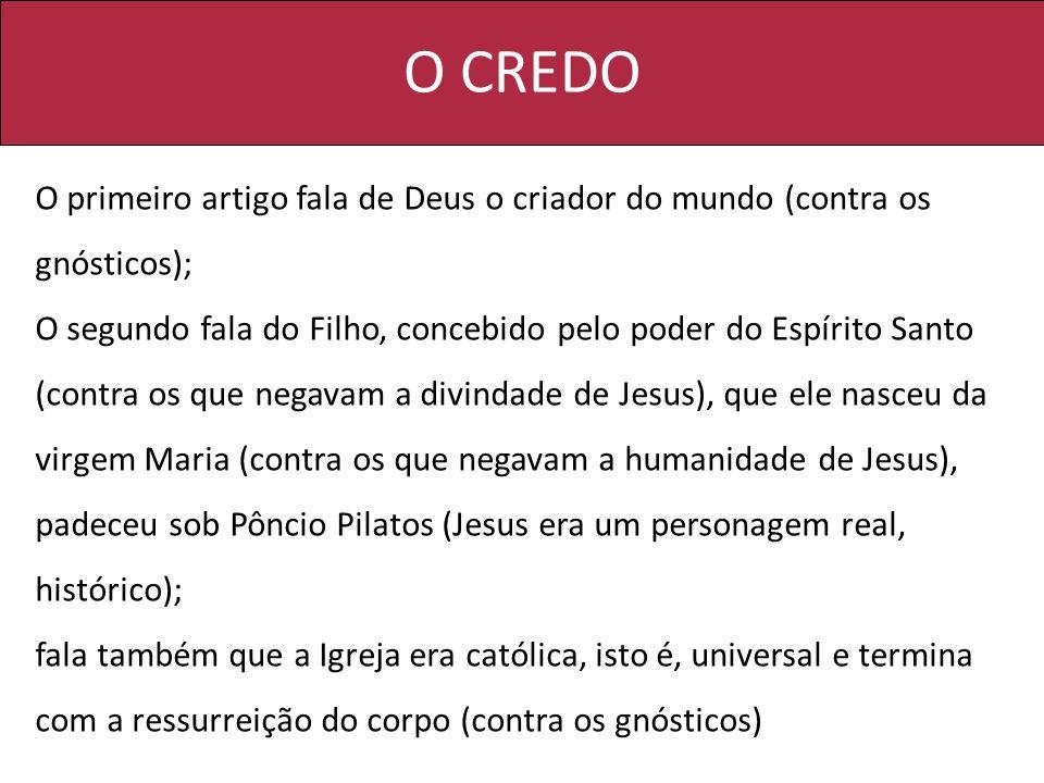 O CREDO O primeiro artigo fala de Deus o criador do mundo (contra os gnósticos); O segundo fala do Filho, concebido pelo poder do Espírito Santo (cont