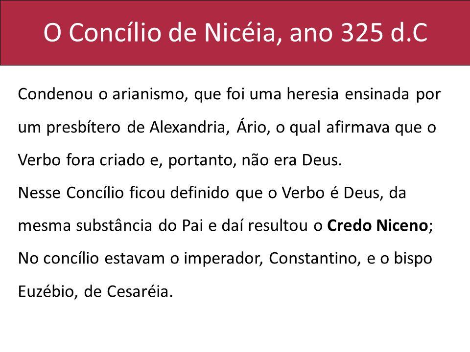 O Concílio de Nicéia, ano 325 d.C Condenou o arianismo, que foi uma heresia ensinada por um presbítero de Alexandria, Ário, o qual afirmava que o Verb