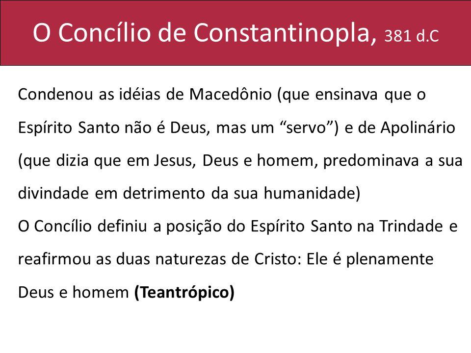 O Concílio de Constantinopla, 381 d.C Condenou as idéias de Macedônio (que ensinava que o Espírito Santo não é Deus, mas um servo) e de Apolinário (qu