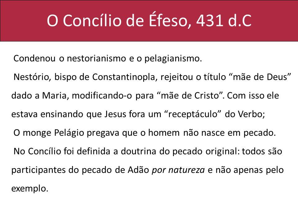 O Concílio de Éfeso, 431 d.C Condenou o nestorianismo e o pelagianismo. Nestório, bispo de Constantinopla, rejeitou o título mãe de Deus dado a Maria,