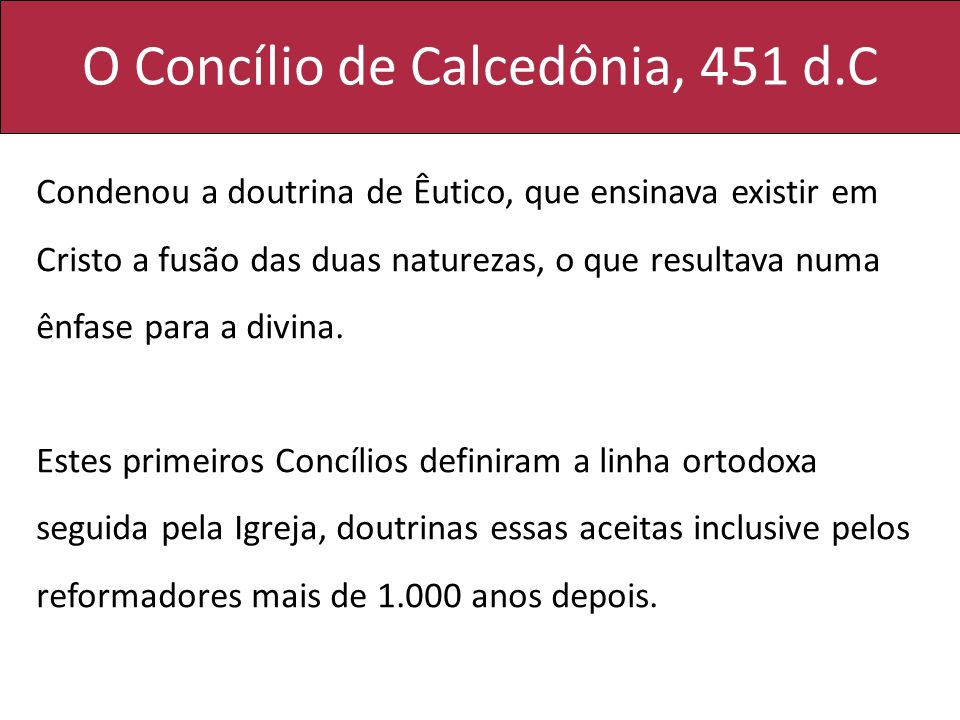 O Concílio de Calcedônia, 451 d.C Condenou a doutrina de Êutico, que ensinava existir em Cristo a fusão das duas naturezas, o que resultava numa ênfas