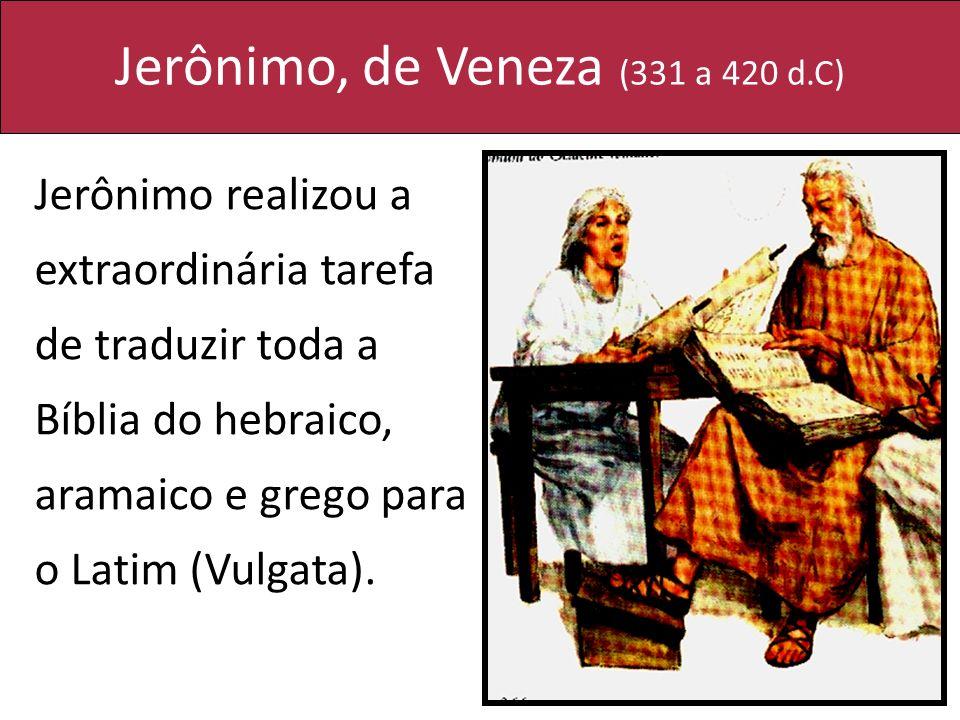 Jerônimo, de Veneza (331 a 420 d.C) Jerônimo realizou a extraordinária tarefa de traduzir toda a Bíblia do hebraico, aramaico e grego para o Latim (Vu