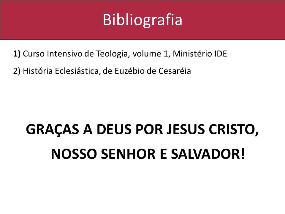 Bibliografia 1) Curso Intensivo de Teologia, volume 1, Ministério IDE 2) História Eclesiástica, de Euzébio de Cesaréia GRAÇAS A DEUS POR JESUS CRISTO,