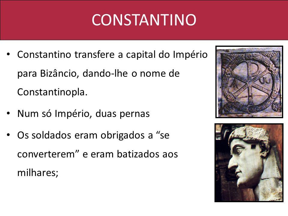 CONSTANTINO Constantino transfere a capital do Império para Bizâncio, dando-lhe o nome de Constantinopla. Num só Império, duas pernas Os soldados eram