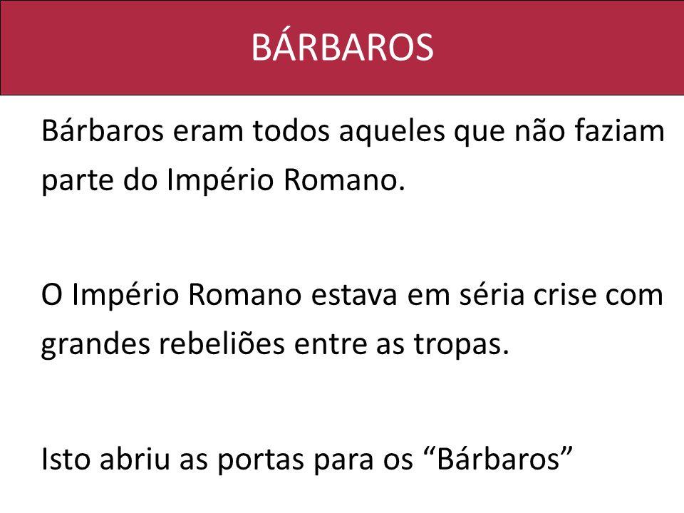 BÁRBAROS Bárbaros eram todos aqueles que não faziam parte do Império Romano. O Império Romano estava em séria crise com grandes rebeliões entre as tro
