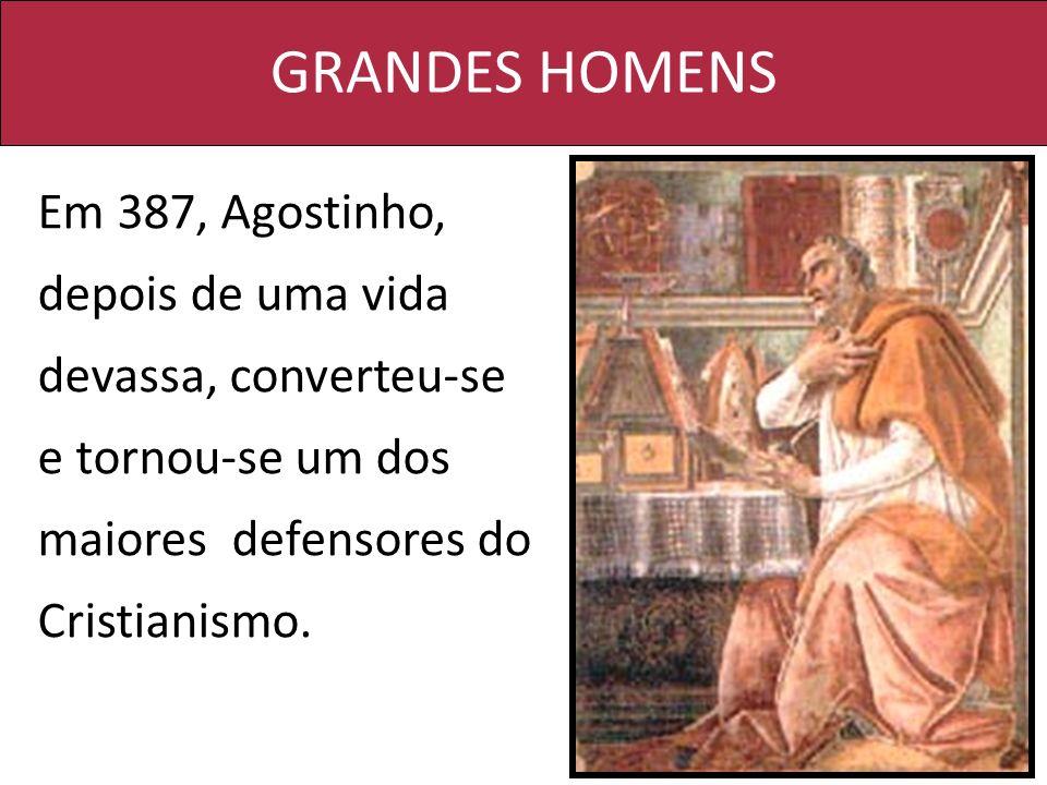 GRANDES HOMENS Em 387, Agostinho, depois de uma vida devassa, converteu-se e tornou-se um dos maiores defensores do Cristianismo.