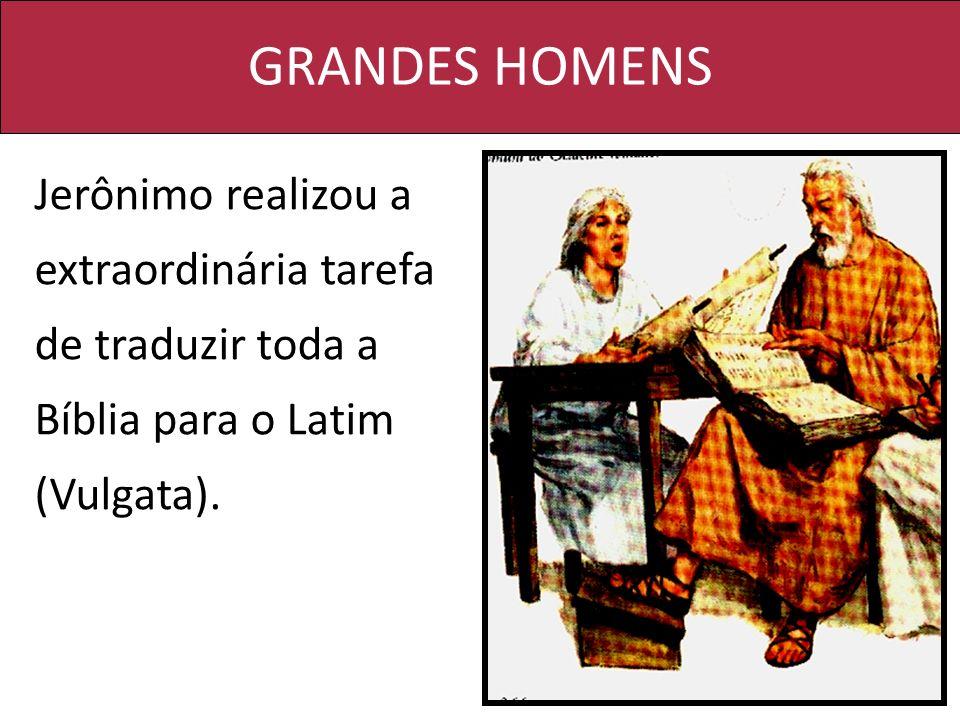 GRANDES HOMENS Jerônimo realizou a extraordinária tarefa de traduzir toda a Bíblia para o Latim (Vulgata).