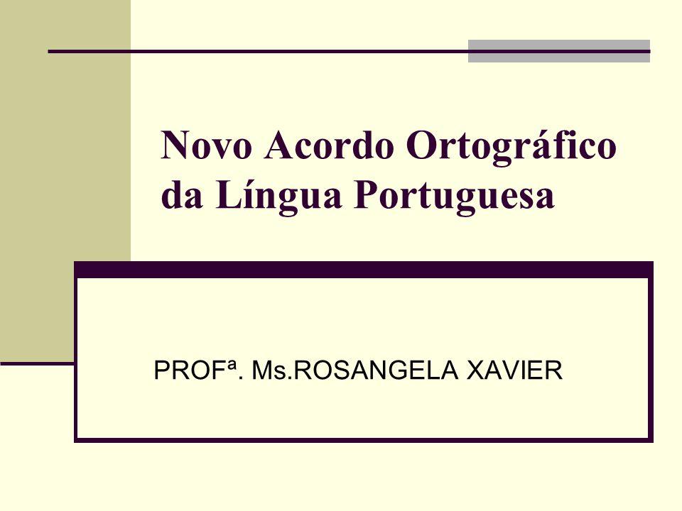 Novo Acordo Ortográfico da Língua Portuguesa PROFª. Ms.ROSANGELA XAVIER