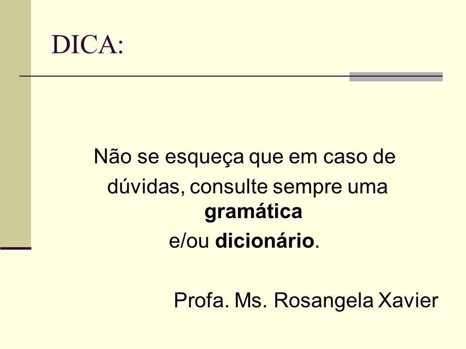 DICA: Não se esqueça que em caso de dúvidas, consulte sempre uma gramática e/ou dicionário. Profa. Ms. Rosangela Xavier