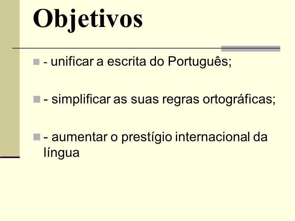 Objetivos - unificar a escrita do Português; - simplificar as suas regras ortográficas; - aumentar o prestígio internacional da língua