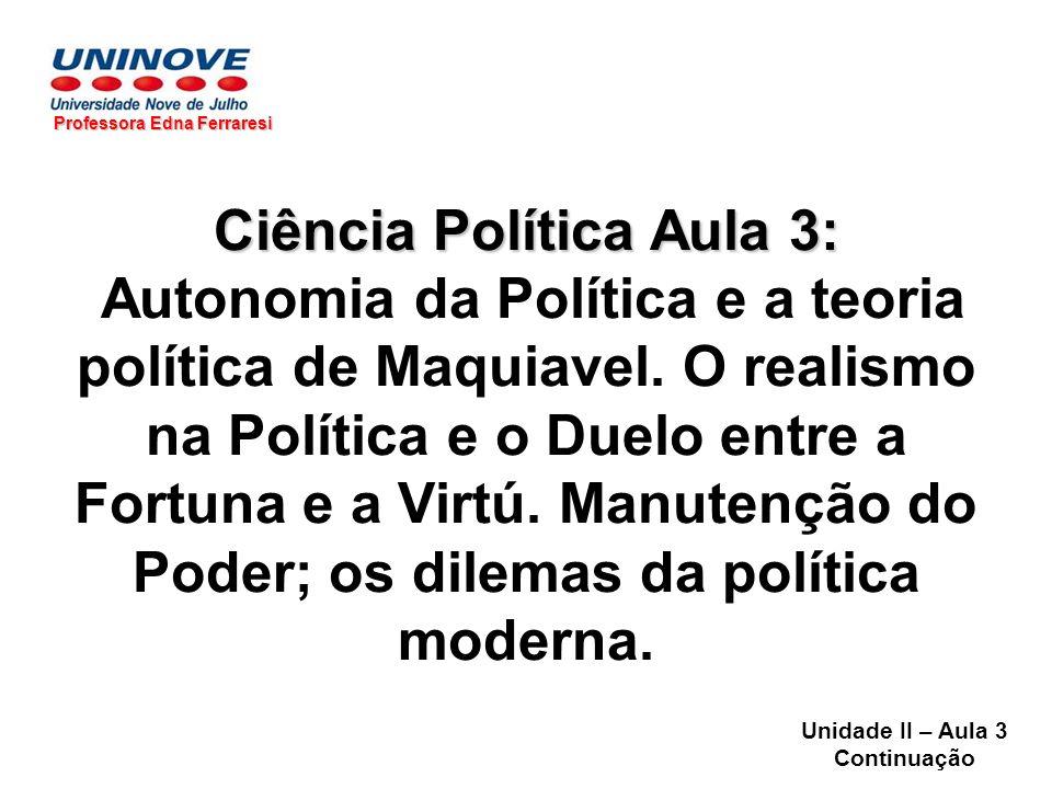 Ciência Política Aula 3: Autonomia da Política e a teoria política de Maquiavel. O realismo na Política e o Duelo entre a Fortuna e a Virtú. Manutençã