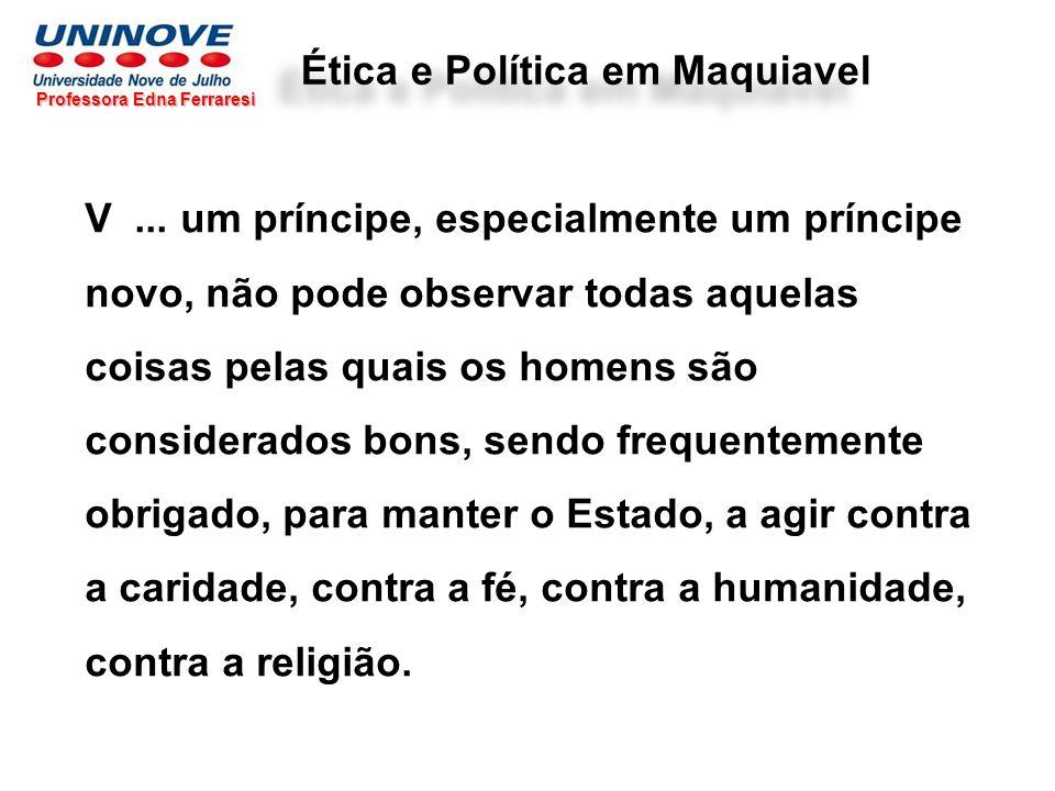 Professora Edna Ferraresi Ética e Política em Maquiavel V... um príncipe, especialmente um príncipe novo, não pode observar todas aquelas coisas pelas
