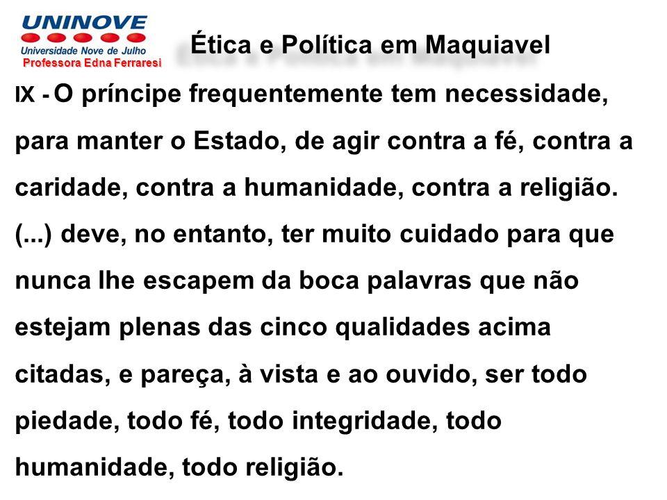 Professora Edna Ferraresi Ética e Política em Maquiavel IX - O príncipe frequentemente tem necessidade, para manter o Estado, de agir contra a fé, con