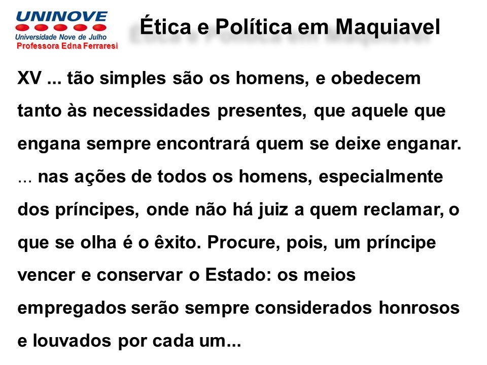 Ética e Política em Maquiavel Professora Edna Ferraresi XV... tão simples são os homens, e obedecem tanto às necessidades presentes, que aquele que en