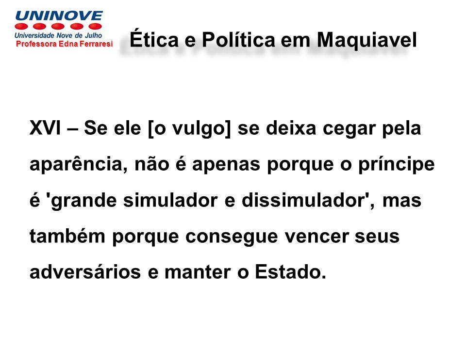 Ética e Política em Maquiavel Professora Edna Ferraresi XVI – Se ele [o vulgo] se deixa cegar pela aparência, não é apenas porque o príncipe é 'grande