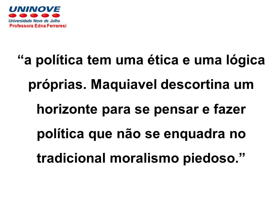 Professora Edna Ferraresi a política tem uma ética e uma lógica próprias. Maquiavel descortina um horizonte para se pensar e fazer política que não se