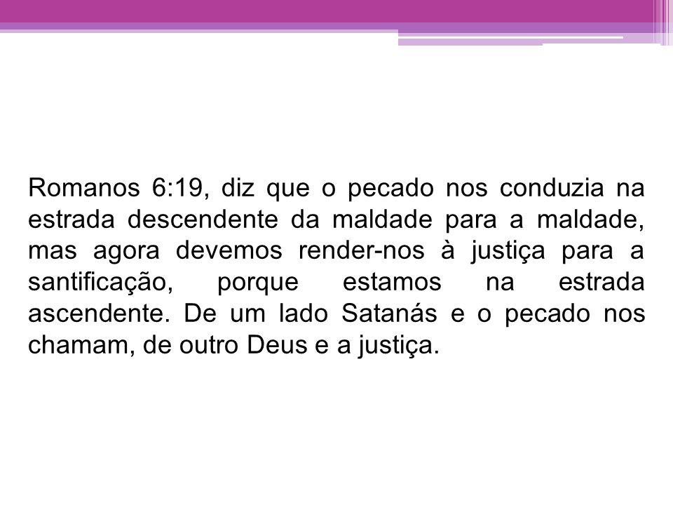Romanos 6:19, diz que o pecado nos conduzia na estrada descendente da maldade para a maldade, mas agora devemos render-nos à justiça para a santificaç