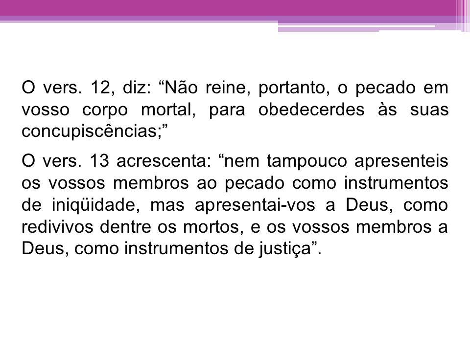 O vers. 12, diz: Não reine, portanto, o pecado em vosso corpo mortal, para obedecerdes às suas concupiscências; O vers. 13 acrescenta: nem tampouco ap