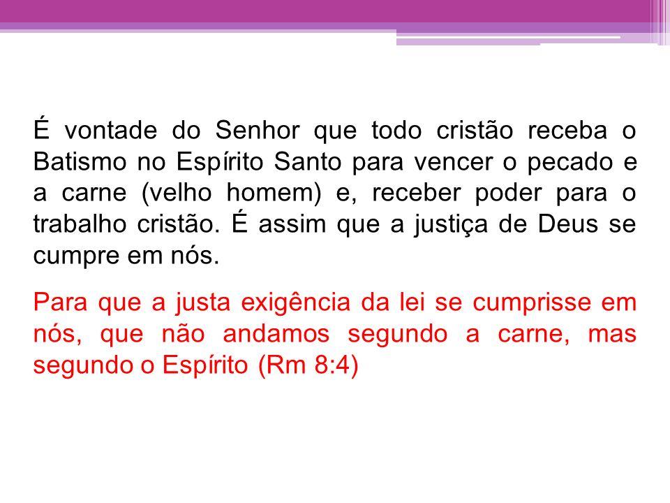 É vontade do Senhor que todo cristão receba o Batismo no Espírito Santo para vencer o pecado e a carne (velho homem) e, receber poder para o trabalho