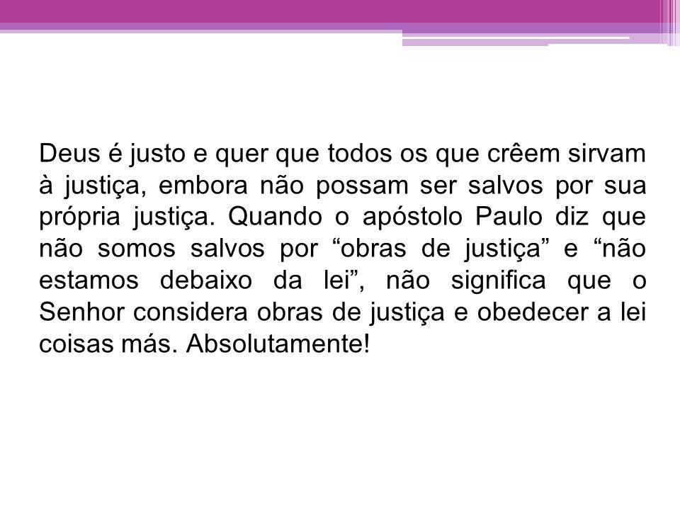 Deus é justo e quer que todos os que crêem sirvam à justiça, embora não possam ser salvos por sua própria justiça. Quando o apóstolo Paulo diz que não