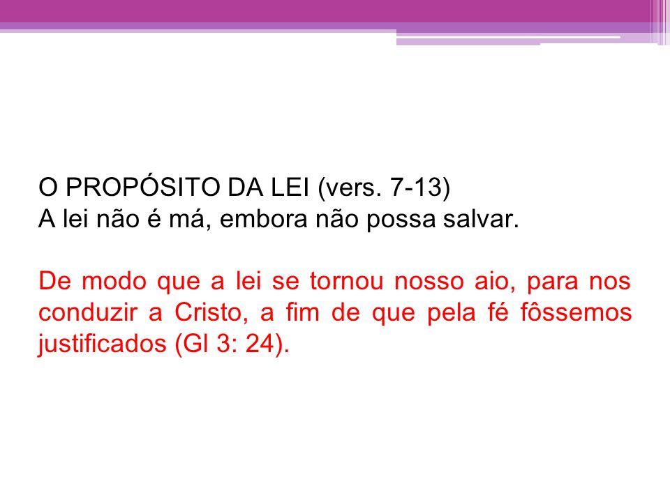 O PROPÓSITO DA LEI (vers. 7-13) A lei não é má, embora não possa salvar. De modo que a lei se tornou nosso aio, para nos conduzir a Cristo, a fim de q