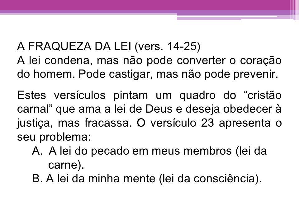 A FRAQUEZA DA LEI (vers. 14-25) A lei condena, mas não pode converter o coração do homem. Pode castigar, mas não pode prevenir. Estes versículos pinta