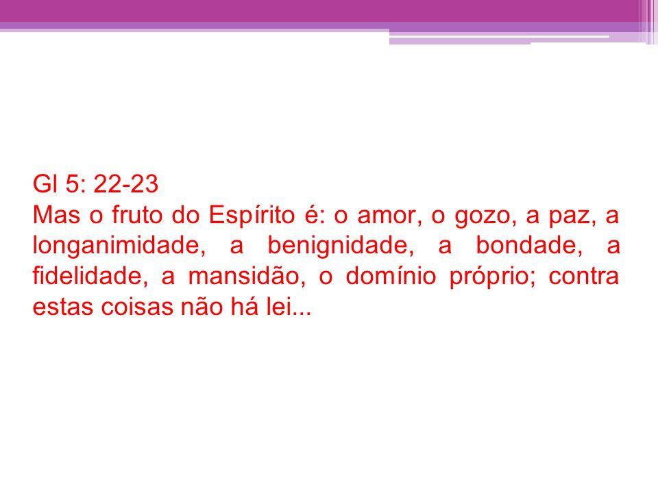 Gl 5: 22-23 Mas o fruto do Espírito é: o amor, o gozo, a paz, a longanimidade, a benignidade, a bondade, a fidelidade, a mansidão, o domínio próprio;
