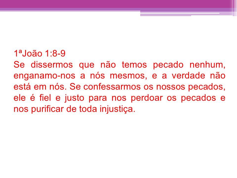 1ªJoão 1:8-9 Se dissermos que não temos pecado nenhum, enganamo-nos a nós mesmos, e a verdade não está em nós. Se confessarmos os nossos pecados, ele