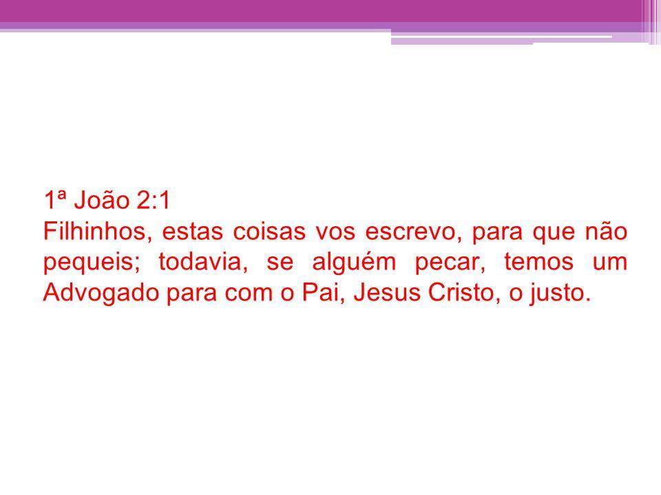 1ª João 2:1 Filhinhos, estas coisas vos escrevo, para que não pequeis; todavia, se alguém pecar, temos um Advogado para com o Pai, Jesus Cristo, o jus