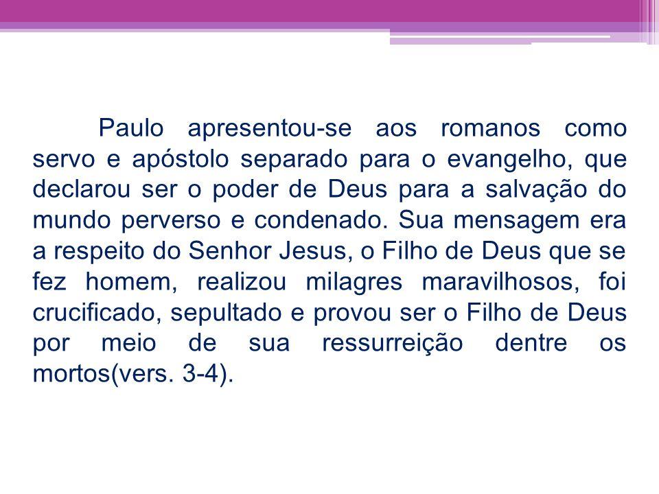 Paulo apresentou-se aos romanos como servo e apóstolo separado para o evangelho, que declarou ser o poder de Deus para a salvação do mundo perverso e