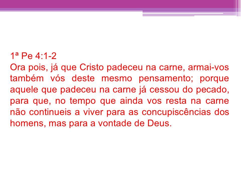 1ª Pe 4:1-2 Ora pois, já que Cristo padeceu na carne, armai-vos também vós deste mesmo pensamento; porque aquele que padeceu na carne já cessou do pec