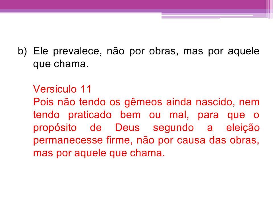 b)Ele prevalece, não por obras, mas por aquele que chama. Versículo 11 Pois não tendo os gêmeos ainda nascido, nem tendo praticado bem ou mal, para qu