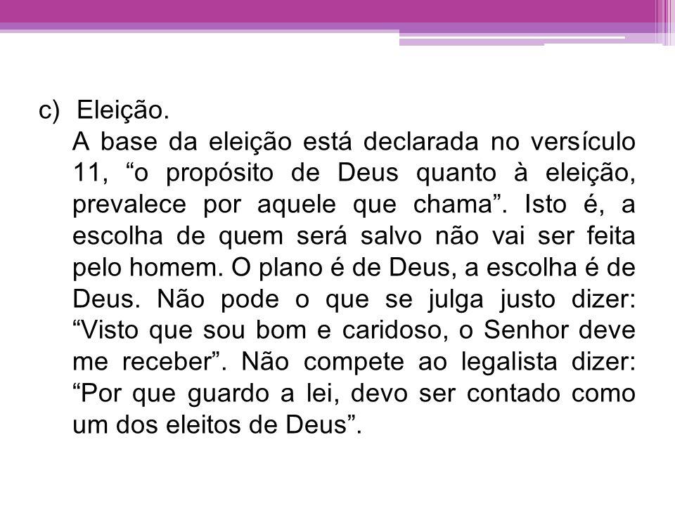 c)Eleição. A base da eleição está declarada no versículo 11, o propósito de Deus quanto à eleição, prevalece por aquele que chama. Isto é, a escolha d