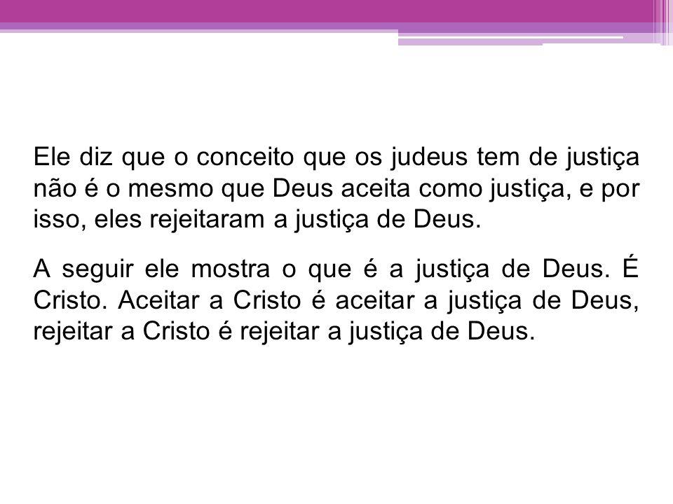 Ele diz que o conceito que os judeus tem de justiça não é o mesmo que Deus aceita como justiça, e por isso, eles rejeitaram a justiça de Deus. A segui