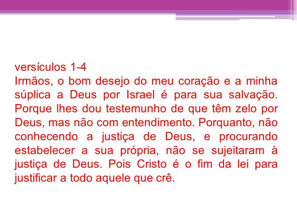 versículos 1-4 Irmãos, o bom desejo do meu coração e a minha súplica a Deus por Israel é para sua salvação. Porque lhes dou testemunho de que têm zelo