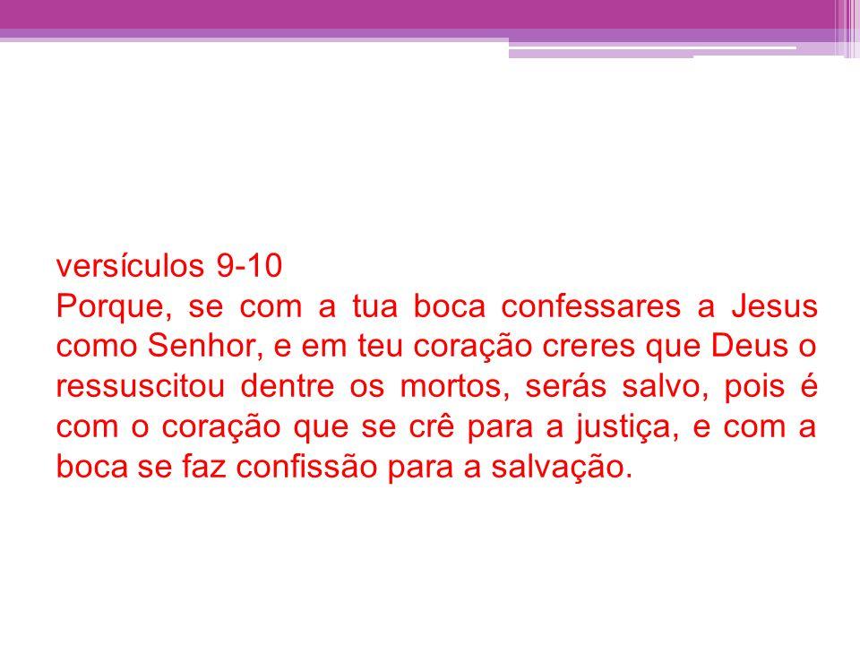 versículos 9-10 Porque, se com a tua boca confessares a Jesus como Senhor, e em teu coração creres que Deus o ressuscitou dentre os mortos, serás salv