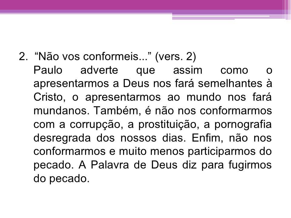 2. Não vos conformeis... (vers. 2) Paulo adverte que assim como o apresentarmos a Deus nos fará semelhantes à Cristo, o apresentarmos ao mundo nos far