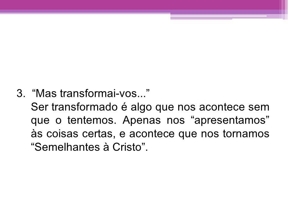 3. Mas transformai-vos... Ser transformado é algo que nos acontece sem que o tentemos. Apenas nos apresentamos às coisas certas, e acontece que nos to