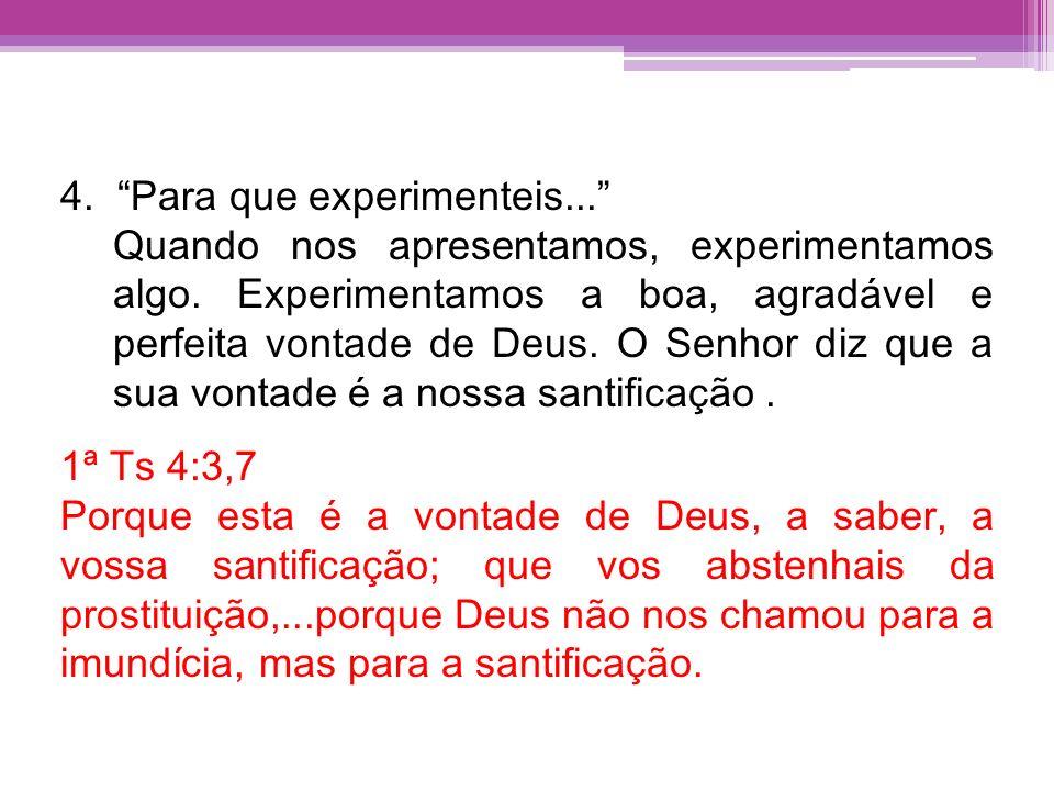 4. Para que experimenteis... Quando nos apresentamos, experimentamos algo. Experimentamos a boa, agradável e perfeita vontade de Deus. O Senhor diz qu