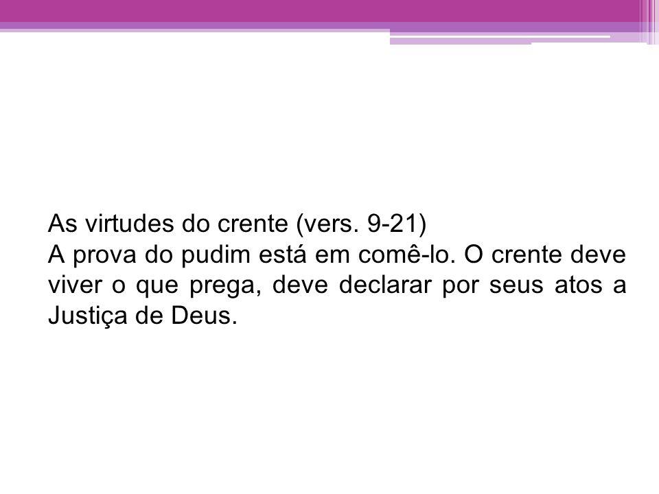 As virtudes do crente (vers. 9-21) A prova do pudim está em comê-lo. O crente deve viver o que prega, deve declarar por seus atos a Justiça de Deus.