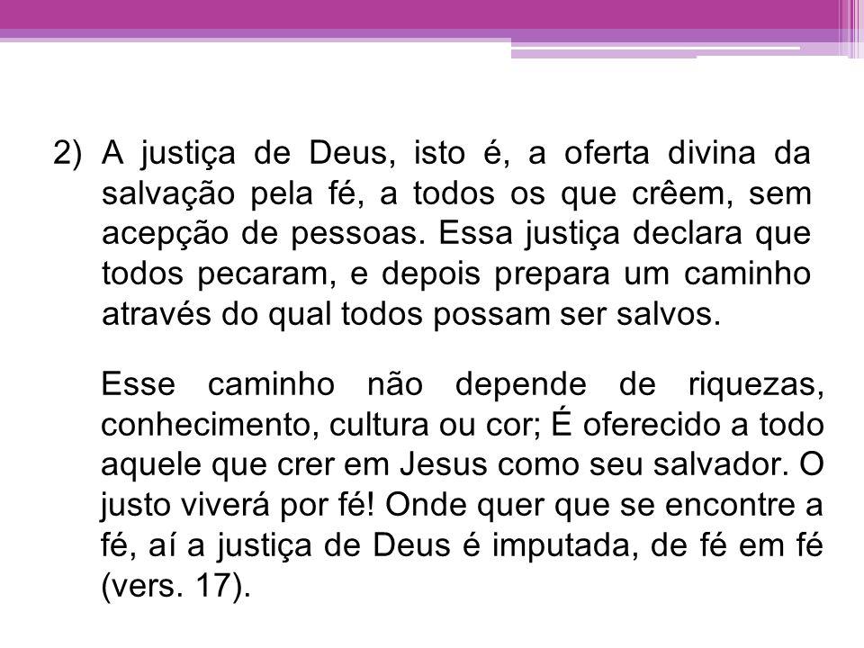 2)A justiça de Deus, isto é, a oferta divina da salvação pela fé, a todos os que crêem, sem acepção de pessoas. Essa justiça declara que todos pecaram