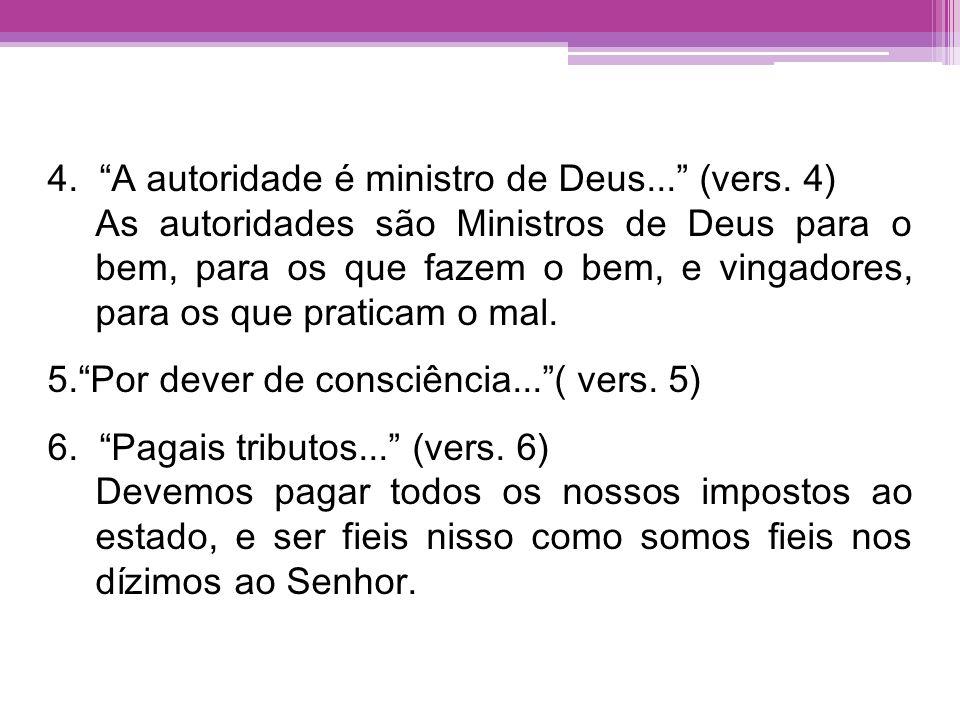 4. A autoridade é ministro de Deus... (vers. 4) As autoridades são Ministros de Deus para o bem, para os que fazem o bem, e vingadores, para os que pr