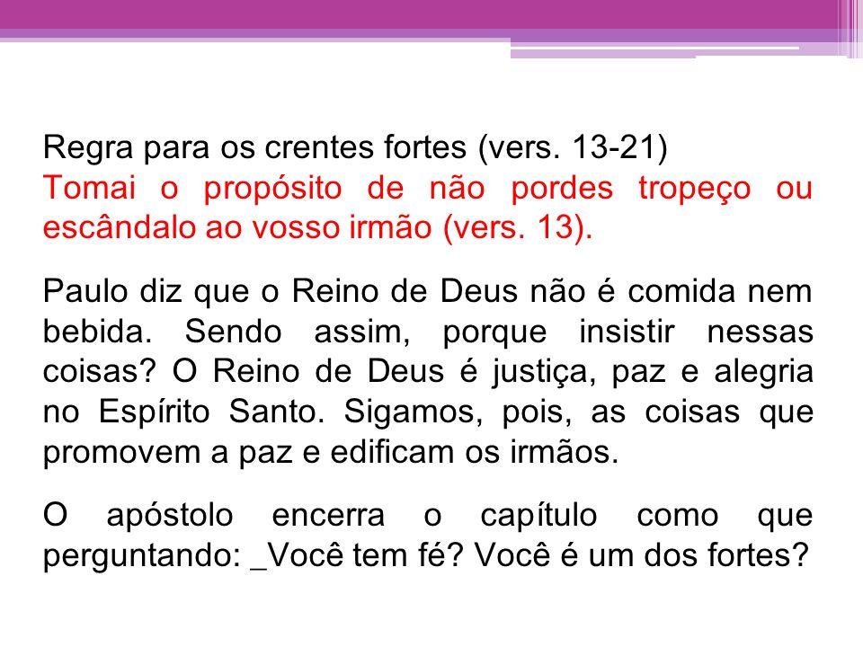 Regra para os crentes fortes (vers. 13-21) Tomai o propósito de não pordes tropeço ou escândalo ao vosso irmão (vers. 13). Paulo diz que o Reino de De