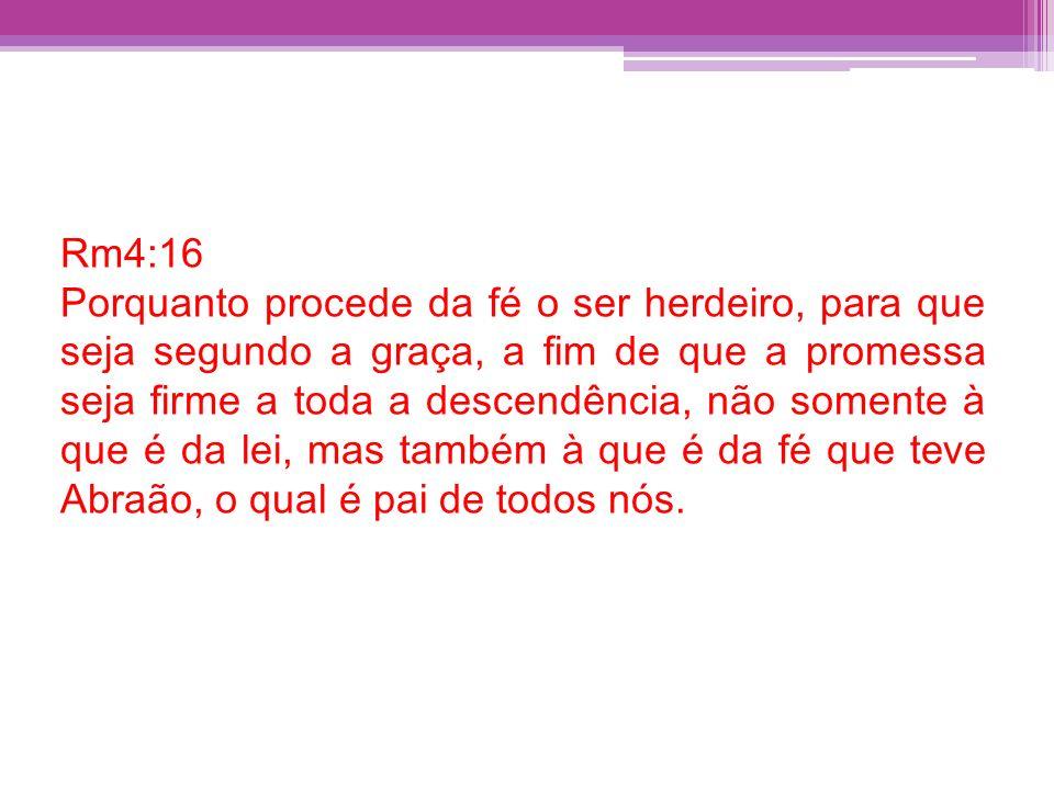 Rm4:16 Porquanto procede da fé o ser herdeiro, para que seja segundo a graça, a fim de que a promessa seja firme a toda a descendência, não somente à